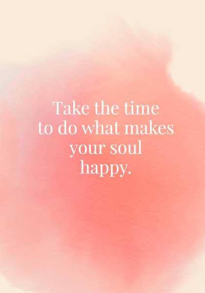 Take the time to do what makes your soul happy.
