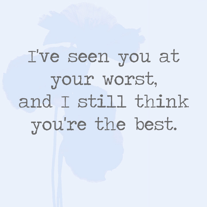 Quote To Ur Best Friend : I ve seen you at your worst and still think re the