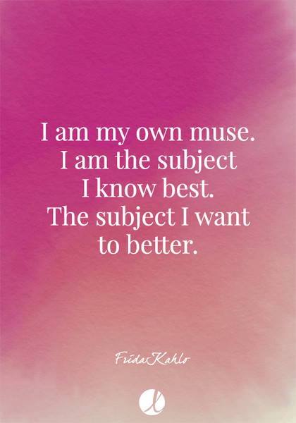 """I am my own muse. I am the subject I know best. The subject I want to better."" Frida Kahlo"