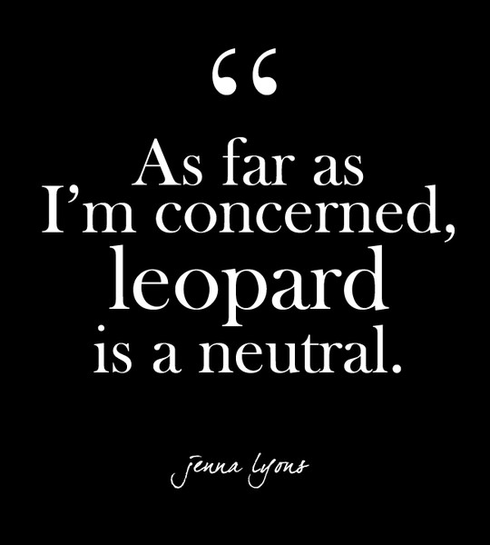 """As far as I'm concerned, leopard is a neutral."" - Jenna Lyons"