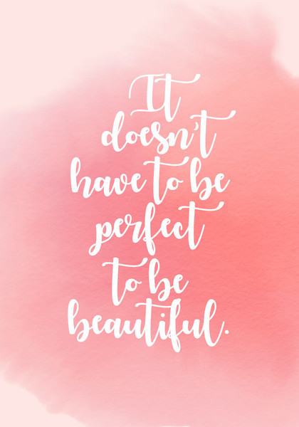 """It doesn't have to be perfect to be beautiful."""