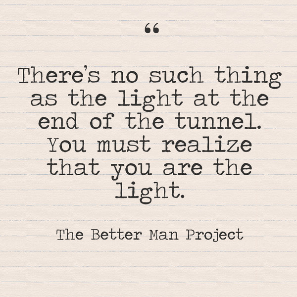 """There's no such thing as the light at the end of the tunnel. You must realize that you are the light."" The Better Man Project"