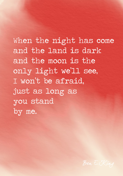 """""""When the night has come and the land is dark and the moon is the only light we'll see, I won't be afraid, just as long as you stand by me."""" Ben E. King"""