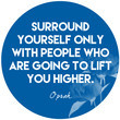 """""""Surround yourself only with people who are going to life you higher."""""""