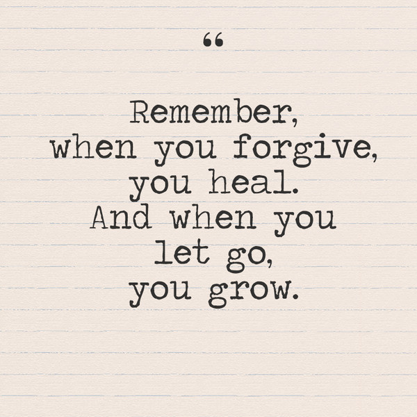 """Remember when you forgive, you heal. And when you let go, you grow."""