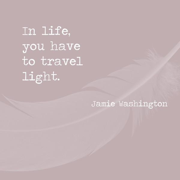 In life, you have to travel light. - Jamie Washington