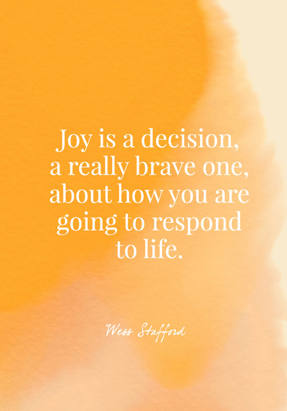 Joy is a decision, a really brave one, about how you are going to respond to life. - Wess Stafford