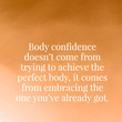 Body confidence doesn't come from trying to achieve the perfect body, it comes from embracing the one you've already got.