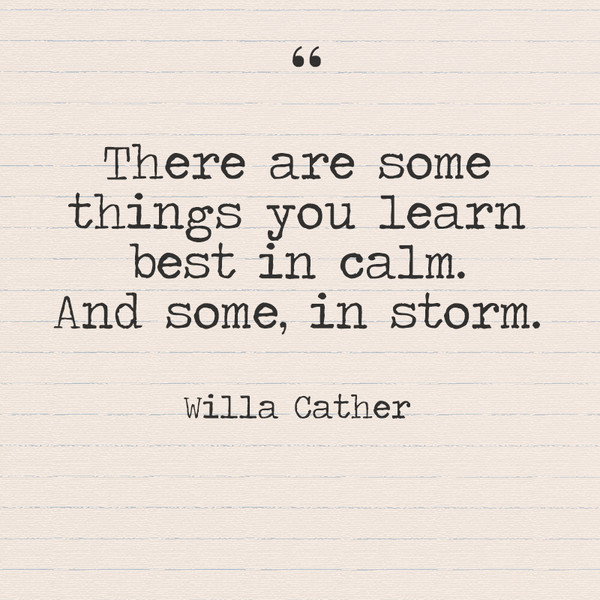 """There are some things you learn best in calm. And some, in storm."" - Willa Cather"