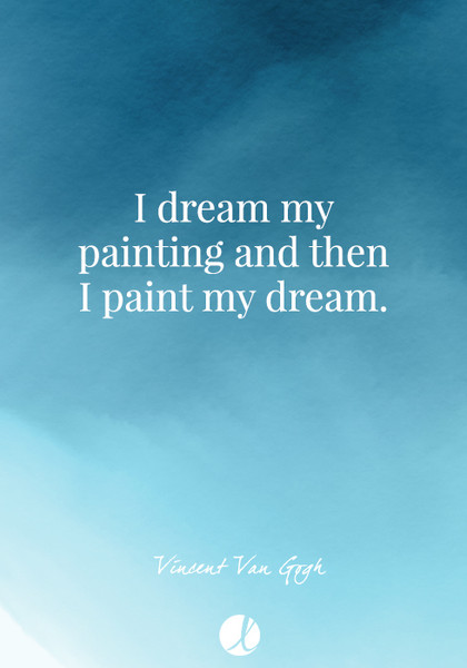 """I dream my painting and then I paint my dream."" Vincent Van Gogh"