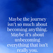 Maybe the journey isn't so much about becoming anything. Maybe it's about unbecoming everything that isn't really you. - Paul Coelho