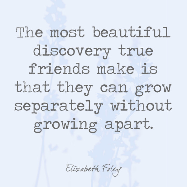 The most beautiful discovery true friends make is that they ...