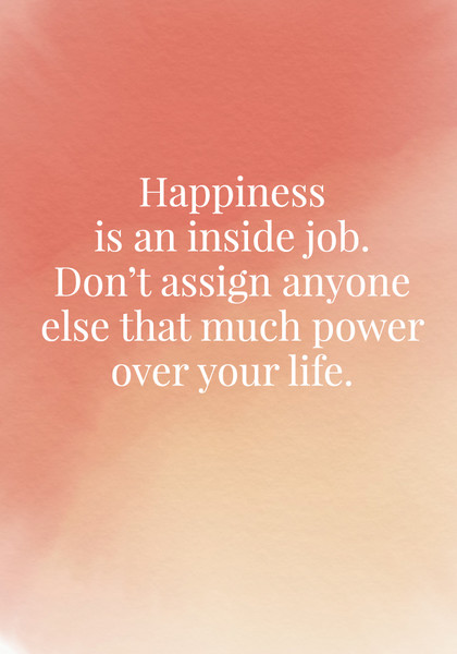 Happiness Is An Inside Job. Donu0027t Assign Anyone Else That Much Power Over