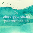 Do what you think you cannot do.