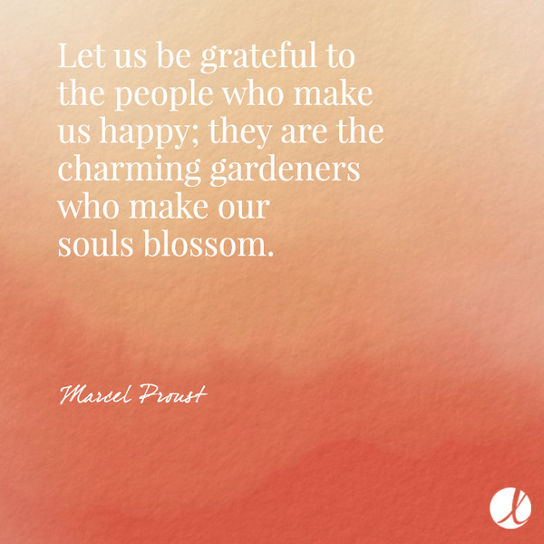 Let us be grateful to the people who make us happy; they are the charming gardeners who make our souls blossom. - Marcel Proust