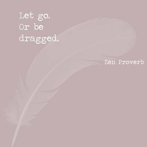 Let go, or be dragged. - Zen proverb