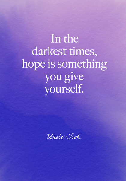 """In the darkest times, hope is something you give yourself."" Uncle Iroh"