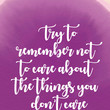 """""""Try to remember not to care about the things you don't care about."""""""