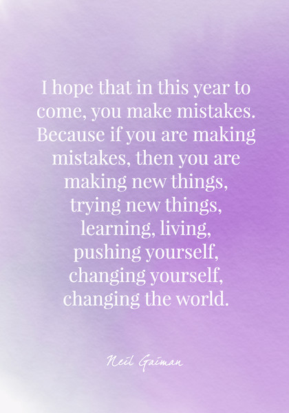 I hope that in this year to come, you make mistakes. Because if you are making mistakes, then you are making new things, trying new things, learning, living, pushing yourself, changing yourself, changing the world. - Neil Gaiman