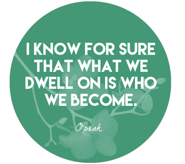 """I know for sure that what we dwell on is who we become."""