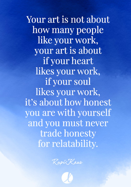 """Your art is not about how many people like your work, your art is about if your heart likes your work, if your soul likes your work..."" Rupi Kaur"