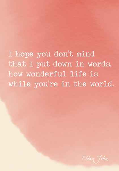 """""""I hope you don't mind that I put down in words, how wonderful life is while you're in the world."""" Elton John"""