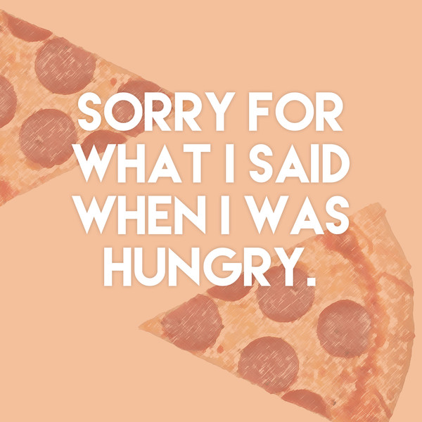"""Sorry for what I said when I was hungry."""