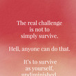 """The real challenge is not to simply survive. Hell, anyone can do that. It's to survive as yourself, undiminished."" - Elia Kazan"