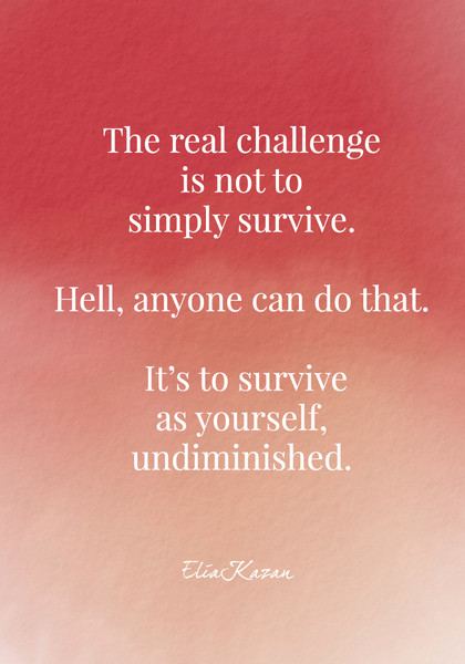 """""""The real challenge is not to simply survive. Hell, anyone can do that. It's to survive as yourself, undiminished."""" - Elia Kazan"""