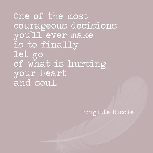 One of the most courageous decisions you'll ever make is to finally let go of what is hurting your heart and soul. - Brigitte Nicole