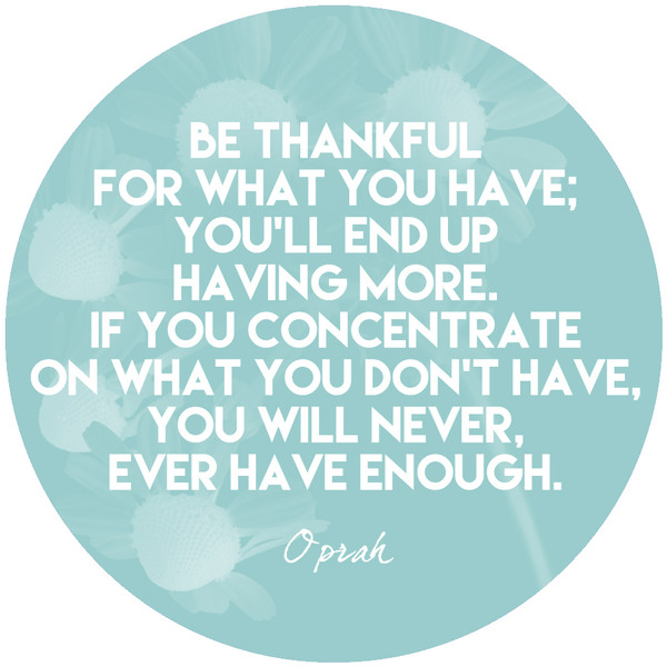 """""""Be thankful for what you have; you'll end up having more. If you concentrate on what you don't have, you will never, ever have enough."""""""