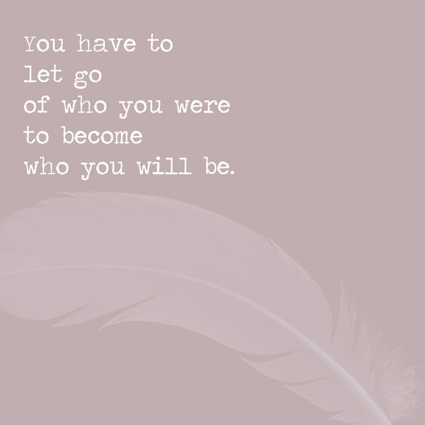 You have to let go of who you were to become who you will be.