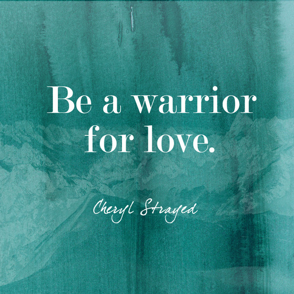 """""""Be a warrior of love."""""""