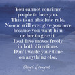"""You cannot convince people to love you. This is an absolute rule. No one will ever give you love because you want him or her to give it. Real love moves freely in both directions. Don't waste your time on anything else."""