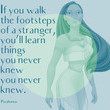 """""""If you walk the footsteps of a stranger, you'll learn things you never knew you never knew."""" - Pocahontas"""