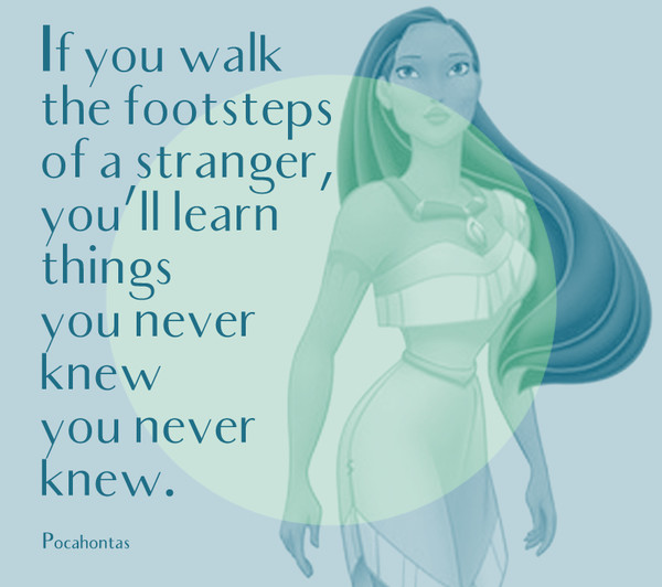 """If you walk the footsteps of a stranger, you'll learn things you never knew you never knew."" - Pocahontas"