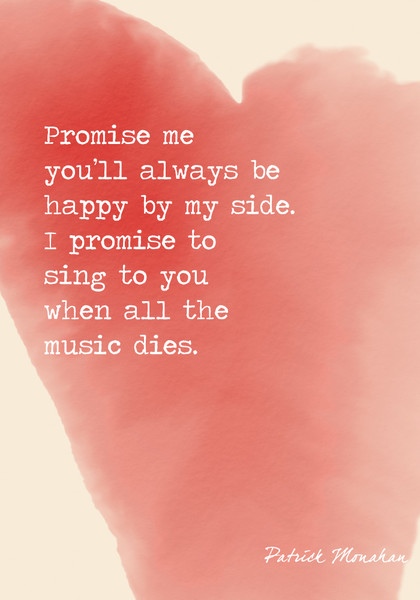 """""""Promise me you'll always be happy by my side. I promise to sing to you when all the music dies."""" Patrick Monahan"""