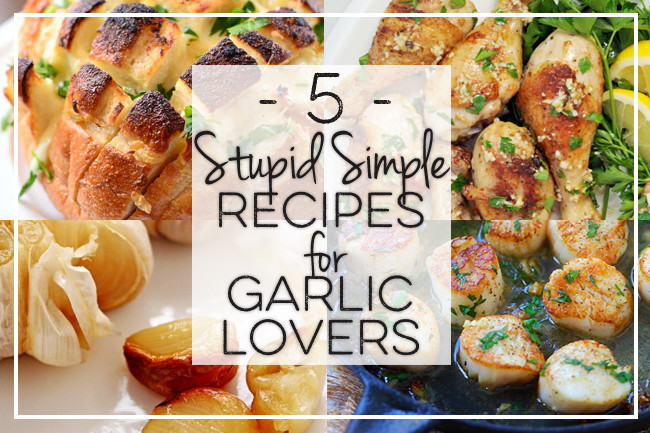 5 Stupid Simple Recipes for Garlic Lovers