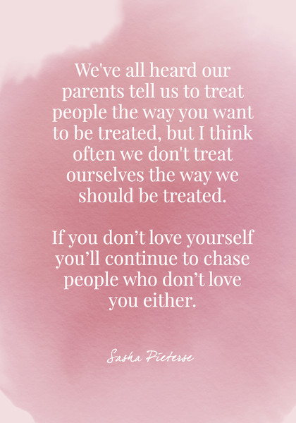 We've all heard our parents tell us to treat people the way you want to be treated, but I think often we don't treat ourselves the way we should be treated. - Sasha Pieterse