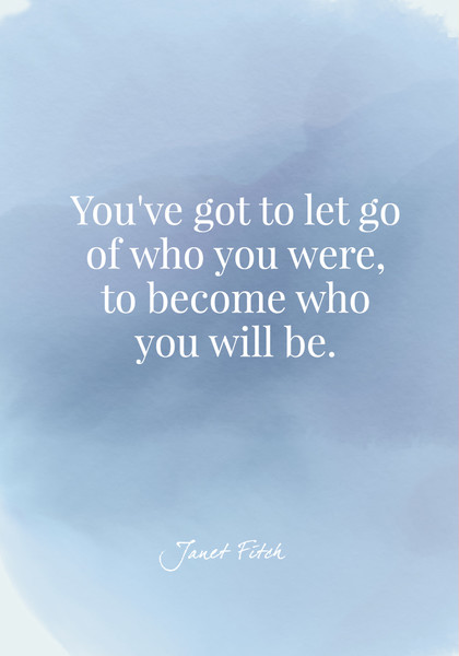 You've got to let go of who you were, to become who you will be. - Janet Fitch