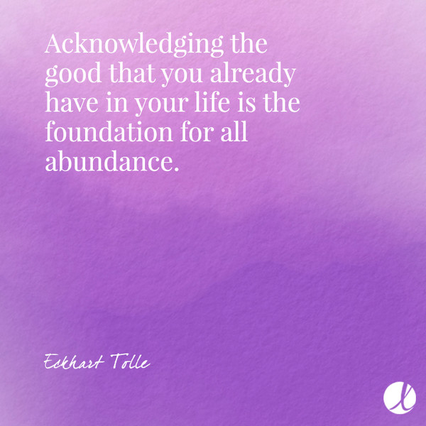Acknowledging the good that you already have in your life is the foundation for all abundance. - Eckhart Tolle