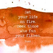 Set your life on fire. Seek those who fan your flames. - Rumi