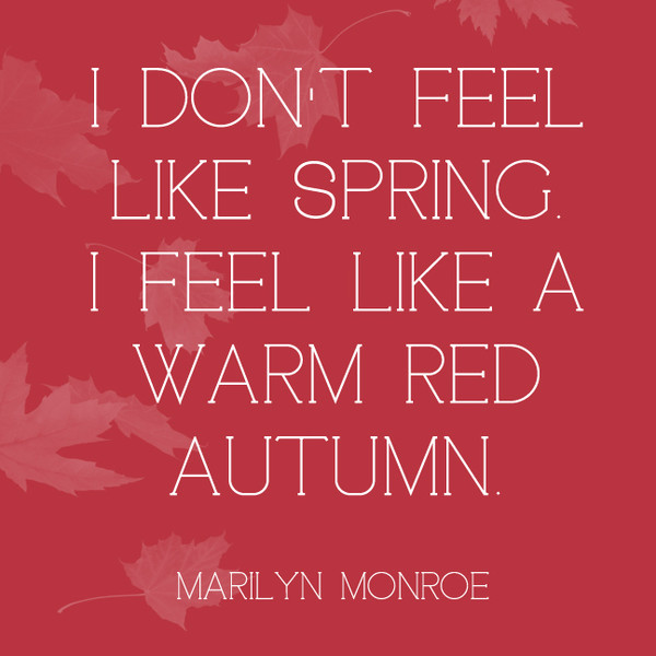 I don't feel like spring. I feel like a warm red autumn. - Marilyn Monroe